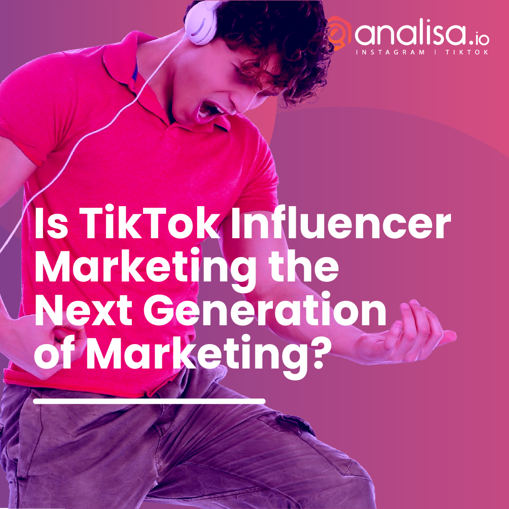 Is TikTok Influencer Marketing the Next Generation of Marketing?